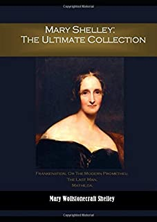 Mary Shelley: The Ultimate Collection: Frankenstein, Or The Modern Prometheu, The Last Man,  Mathilda.
