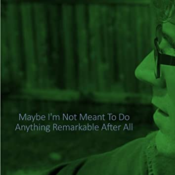 Maybe I'm Not Meant to Do Anything Remarkable After All