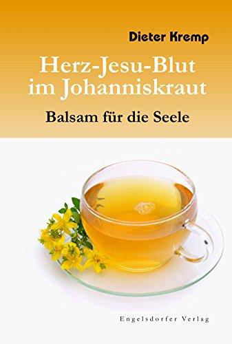 Herz-Jesu-Blut im Johanniskraut – Balsam für die Seele. Vom Mythos und der wundersamen Heilkraft...