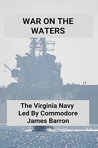 War On The Waters: The Virginia Navy, Led By Commodore James Barron: Virginia Navy Federal Credit Union