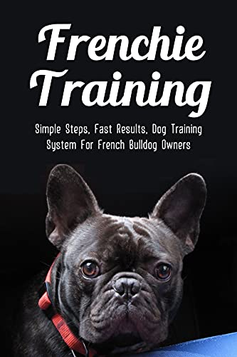 Frenchie Training: Simple Steps, Fast Results, Dog Training System For French Bulldog Owners: How To Stop French Bulldog Barking