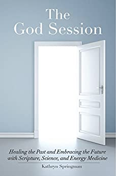 The God Session: Healing the Past and Embracing the Future with Scripture, Science, and Energy Medicine by [Kathryn Springman]