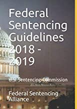 Federal Sentencing Guidelines 2018 - 2019: By Federal Sentencing Alliance