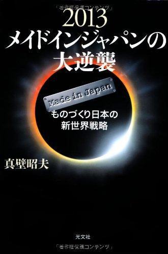 2013 メイドインジャパンの大逆襲 ものづくり日本の新世界戦略の詳細を見る