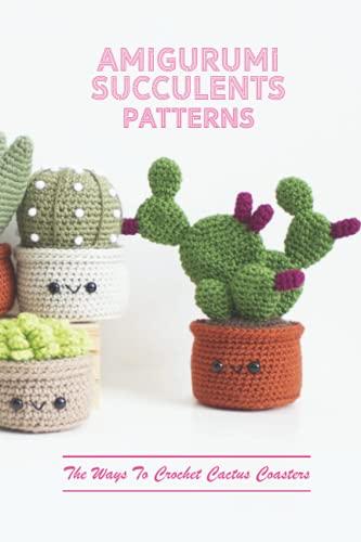 Amigurumi Succulents Patterns: The Ways To Crochet Cactus Coasters: Amigurumi Succulents Patterns
