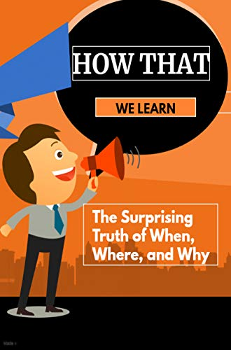 How That We Learn: The Surprising Truth of When, Where, and Why (English Edition)