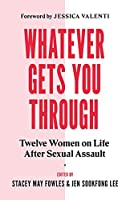 Whatever Gets You Through: Twelve Survivors on Life after Sexual Assault