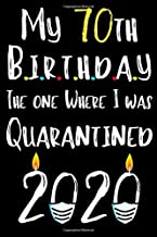 My 70th Birthday The One Where I Was Quarantined 2020: Happy Birthday Gift During Quarantine For Best Friend Men or Women, Funny 70 years old Journal ... 120 Pages 6x9 in Soft Cover, Matte Finish.