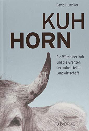 Kuhhorn: Die Würde der Kuh und die Grenzen der industriellen Landwirtschaft Die unglaubliche Geschichte von Armin Capaul und seiner Hornkuh-Initiative