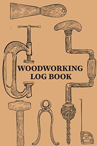 Woodworking Log Book: The Ultimate & Fine Woodworking Plans And Projects Woodturning Planner & Organizer Journal For Beginners & Experts | Keep ... Etc. | Woodworker Gifts Notebook For Birthday
