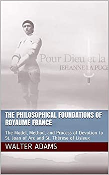 The Philosophical Foundations of Royaume France: The Model, Method, and Process of Devotion to St. Joan of Arc and St. Thérèse of Lisieux by [Walter Adams]