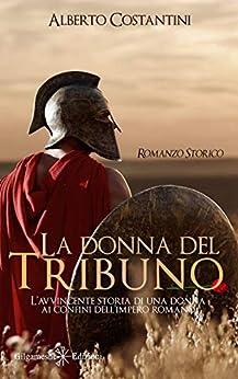 La donna del tribuno : L'avvincente storia di una donna ai confini dell'Impero Romano (ANUNNAKI - Narrativa Vol. 138) di [Alberto  Costantini]