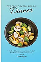 The Plant-Based Way to Dinner: The Best Collection of Dinner Recipes to Start Your Plant-Based Diet and Improve Your Lifestyle