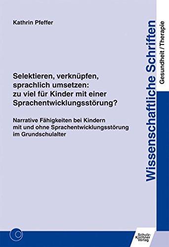 Selektieren, verknüpfen, sprachlich umsetzen: zu viel für Kinder mit einer Sprachentwicklungsstörung?: Narrative Fähigkeiten bei Kindern mit und ohne ... Schriften Gesundheit/Therapie)
