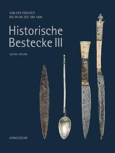 Historische Bestecke III: Von der Frühzeit bis in die Zeit um 1600: Von Der Fruhzeit Bis in Die Zeit Um 1600