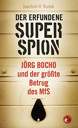 Der erfundene Superspion: Jörg Bocho und der größte Betrug des MfS