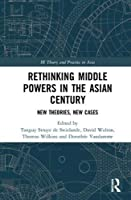 Rethinking Middle Powers in the Asian Century: New Theories, New Cases (IR Theory and Practice in Asia)