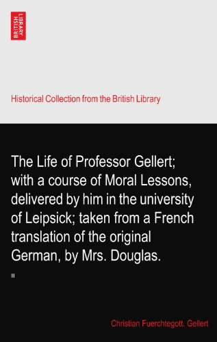 The Life of Professor Gellert; with a course of Moral Lessons, delivered by him in the university of Leipsick; taken from a French translation of the original German, by Mrs. Douglas.: III