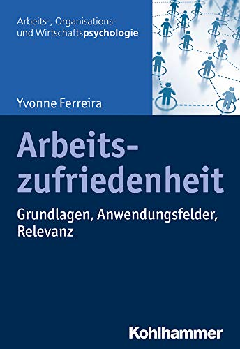 Arbeitszufriedenheit: Grundlagen, Anwendungsfelder, Relevanz (Arbeits-, Organisations- und Wirtschaftspsychologie)