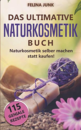 Naturkosmetik - Das ultimative Buch: Naturkosmetik selber machen statt kaufen, mit diesen 115 genialen Anleitungen und Rezepten. (Body and Mind)