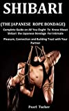 Shibari (The Japanese Rope Bondage): Complete Guide on All You ought to Know about Shibari the Japanese Bondage for Intimate Pleasure, Connection and building trust with your partner