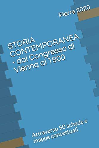 STORIA CONTEMPORANEA - dal Congresso di Vienna al 1900: Attraverso 50 schede e mappe concettuali