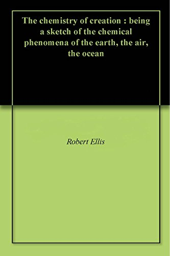 The chemistry of creation : being a sketch of the chemical phenomena of the earth, the air, the ocean (English Edition)