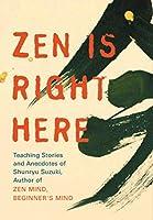 "Zen Is Right Here: Teaching Stories and Anecdotes of Shunryu Suzuki, Author of ""Zen Mind, Beginner's Mind"""