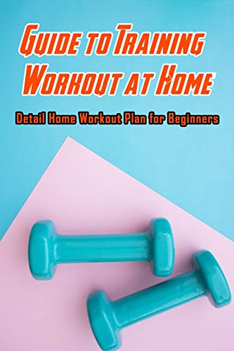 Guide to Training Workout at Home: Detail Home Workout Plan for Beginners: Workout Plan for Beginners