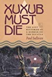 Xuxub Must Die: The Lost Histories of a Murder on the Yucatan (Pitt Latin American Series)