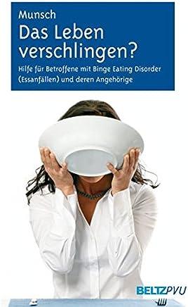 Das Leben verschlingen?: Hilfe für Betroffene mit Binge Eating Disorder (Essanfällen) und deren Angehörige