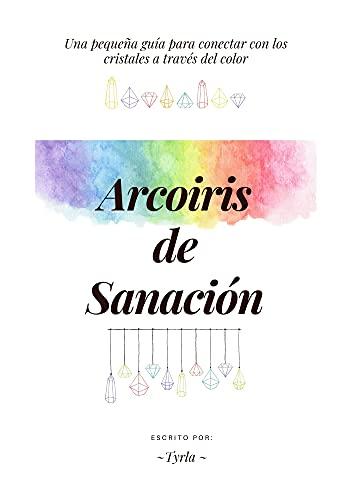 ARCOIRIS DE SANACIÓN: UNA PEQUEÑA GUÍA PARA CONECTAR CON LOS CRISTALES A TRAVÉS DEL COLOR (Spanish Edition)