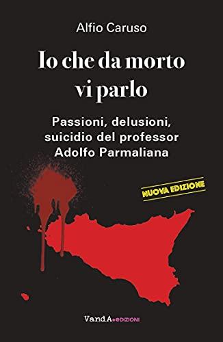 Io che da morto vi parlo: Passioni, delusioni, suicidio del professor Adolfo Parmaliana (Italian Edition)