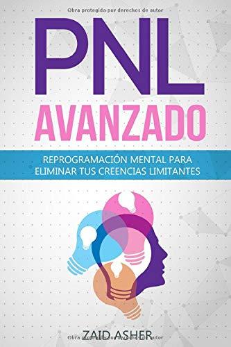 PNL Avanzado: Reprogramación Mental para Eliminar tus Creencias Limitantes (La ciencia del desarrollo Personal-PNL)
