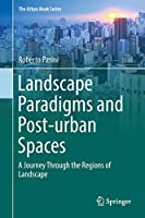 Landscape Paradigms and Post-urban Spaces: A Journey Through the Regions of Landscape (The Urban Book Series)