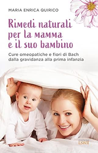 Rimedi naturali per la mamma e il suo bambino. Cure omeopatiche e fiori di Bach dalla gravidanza alla prima infanzia