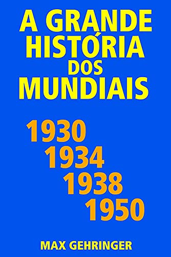 A grande história dos mundiais 1930, 1934, 1938, 1950