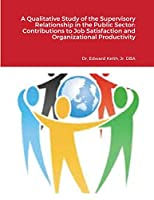 A Qualitative Study of the Supervisory Relationship in the Public Sector: Contributions to Job Satisfaction and Organizational Productivity