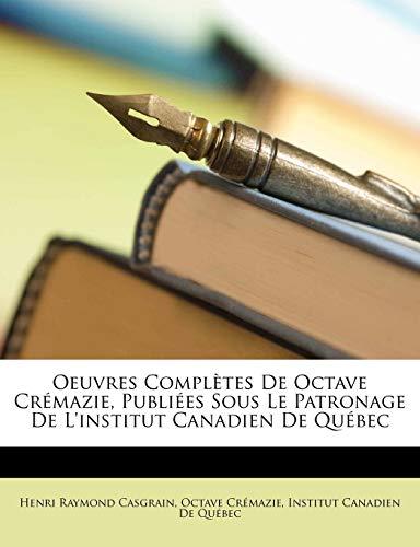 Oeuvres Compltes de Octave Crmazie, Publies Sous Le Patronage de L'Institut Canadien de Quebec (French Edition)