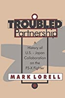 Troubled Partnership: History of US-Japan Collaboration on the FS-X Fighter (Classics in Organization and Management)