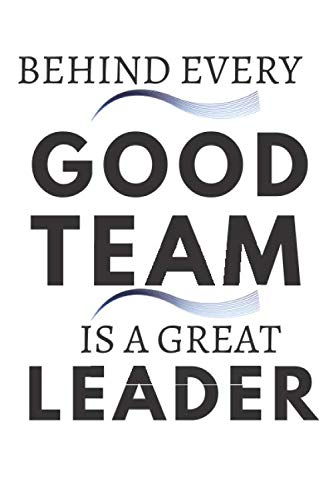 Behind Every Good Team is a Great Leader: : Great Leader Funny Office Notebook |Appreciation Gift Journal  For Women| Men| Coworkers| Boss| Business Woman| Funny office work desk humor