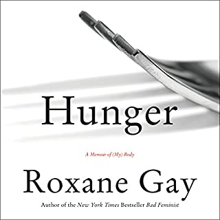 Hunger     A Memoir of (My) Body              Written by:                                                                                                                                 Roxane Gay                               Narrated by:                                                                                                                                 Roxane Gay                      Length: 5 hrs and 58 mins     85 ratings     Overall 4.5