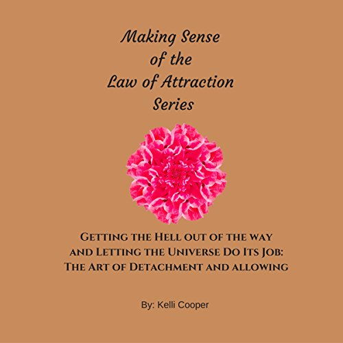 Getting the Hell Out of the Way and Letting the Universe Do Its Job: The Art of Detachment and Allowing     Making Sense of the Law of Attraction Series, Book 2              By:                                                                                                                                 Kelli Cooper                               Narrated by:                                                                                                                                 Catherine Doersch                      Length: 58 mins     34 ratings     Overall 4.3