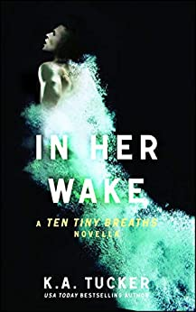 In Her Wake: A Ten Tiny Breaths Novella (The Ten Tiny Breaths Series Book 2) by [K.A. Tucker]