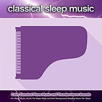 Classical Sleep Music: Calm Classical Piano Music and Thunderstorm Sounds For Sleep Music, Music For Deep Sleep and Soft Background Sleeping Music For Sleep