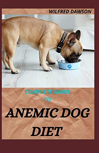 COMPLETE GUIDE TO ANEMIC DOG DIET: Quick and easy to prepare recipes for Dogs to boost their Red blood Cell!