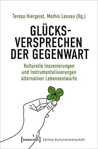 Glücksversprechen der Gegenwart: Kulturelle Inszenierungen und Instrumentalisierungen alternativer Lebensentwürfe (Edition Kulturwissenschaft, Bd. 237)
