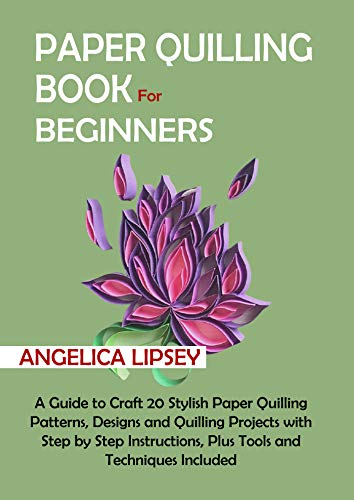 Paper Quilling Book for Beginners: A Guide to Craft 20 Stylish Paper Quilling Patterns, Designs and Quilling Projects with Step by Step Instructions, Plus ... and Techniques Included (English Edition)