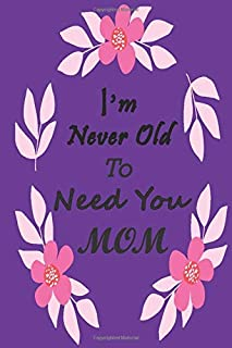 I'm Never Old To Need You Mom: :A Memory Journal Of My Mom To Give Her On Next Birthday, Mother's Day Or Any Special Day A...