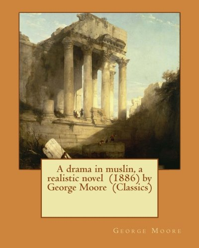 A drama in muslin, a realistic novel  (1886) by George Moore  (Classics)